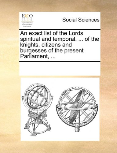 An exact list of the Lords spiritual and temporal. ... of the knights, citizens and burgesses of the present Parliament, ...