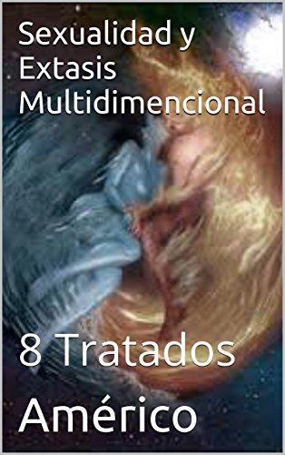 Sexualidad y Extasis Multidimencional: 8 Tratados por Américo