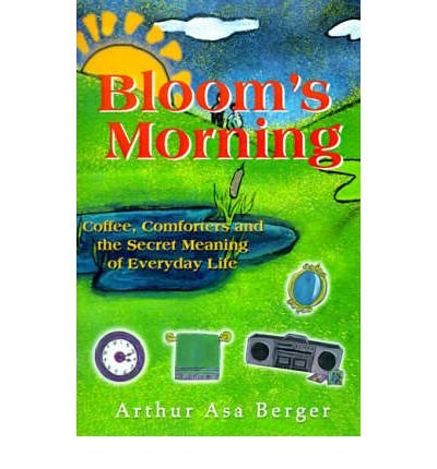 [( Bloom's Morning: Coffee, Comforters, and the Secret Meaning of Everyday Life * * )] [by: Dr Arthur Asa Berger] [Jan-2001]