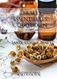 Les Huiles Essentielles au quotidien: santé, cuisine, beauté (French Edition)