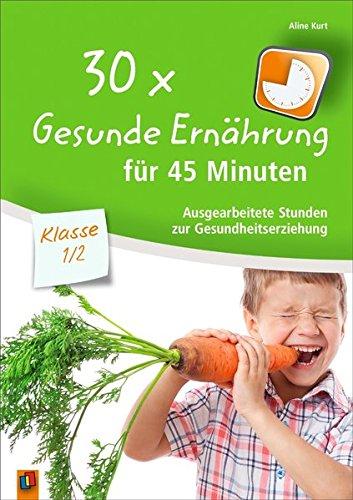 30x Gesunde Ernährung für 45 Minuten - Klasse 1/2: Ausgearbeitete Stunden zur Gesundheitserziehung