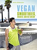 Vegan Smoothies, Shakes, and Ice Cream - Green Smoothies und Superfoods in ihrer leckersten Form aus der Bestsellerküche…