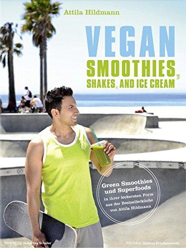 Vegan Smoothies, Shakes, and Ice Cream - Green Smoothies und Superfoods in ihrer leckersten Form aus der Bestsellerküche von Attila Hildmann (Vegane Kochbücher von Attila Hildmann) (Foto-mixer)