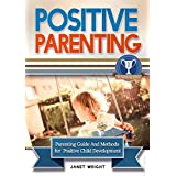 Positive Parenting: Parenting Guide And Methods For A Positive Child Development (Parental Disciplines and Techniques For A Confident, Creative, Optimistic, Healthy And Happy Child) (English Edition)