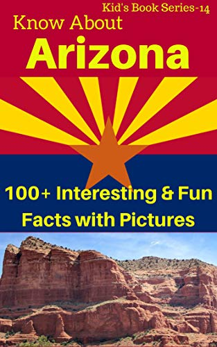 Know about Arizona : 100+ Interesting & Fun Facts With Pictures: Never Known Before Facts (Kid's Book Series 14) (English Edition)