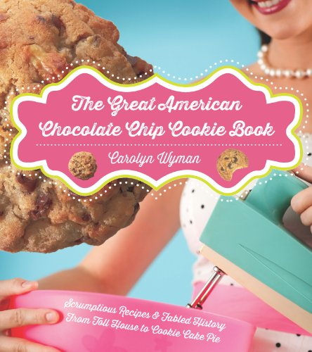 the-great-american-chocolate-chip-cookie-book-scrumptious-recipes-fabled-history-from-toll-house-to-