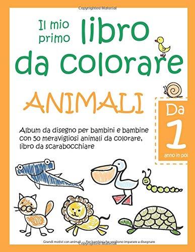 Il mio primo libro da colorare ANIMALI - Da 1 anno in poi - Album da disegno per bambini e bambine con 50 meravigliosi animali da colorare, libro da ... Per bambini che vogliono imparare a disegnare