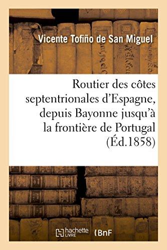 Routier des côtes septentrionales d'Espagne, depuis Bayonne jusqu'à la frontière de Portugal :: traduit sur la dernière édition 1849 du Derrotero espagnol de Tofiño de San Miguel
