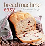 Bread Machine Easy: 70 delicious recipes that make the most of your machine