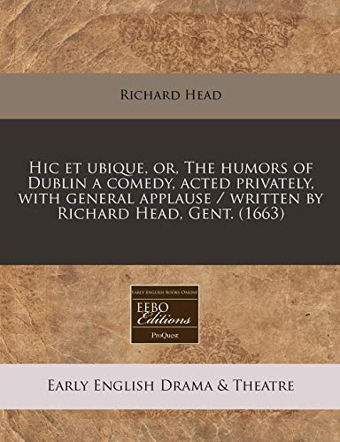 Hic Et Ubique, Or, the Humors of Dublin a Comedy, Acted Privately, with General Applause / Written by Richard Head, Gent. (1663)