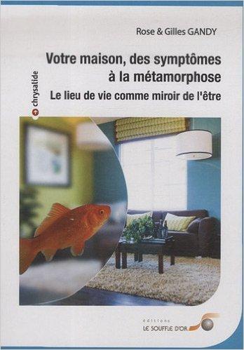 Votre maison, des symptmes  la mtamorphose : Le lieu de vie comme miroir de l'tre de Rose & Gilles Gandy ( 16 mars 2009 )