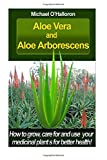 Aloe Vera And Aloe Aborescens: How to grow, care for and use your medicinal plants for better health!: Volume 4 (Organic Gardening)