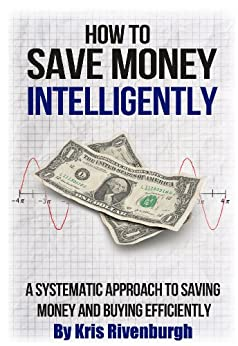 How To Save Money Intelligently: A Systematic Approach to Saving Money and Buying Efficiently by [Rivenburgh, Kris]
