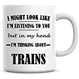 I Might Look Like I'm Listening to You But in My Head I'm Thinking About Trains Coffee Mug