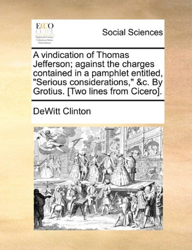 A vindication of Thomas Jefferson; against the charges contained in a pamphlet entitled,Serious considerations, c. By Grotius. [Two lines from Cicero].