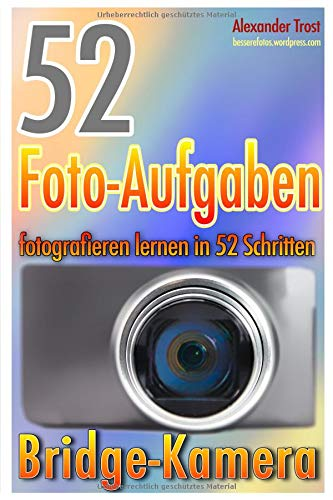 52 Foto-Aufgaben: Fotografieren lernen in 52 Schritten: Bridge-Kamera (52 Foto-Aufgaben spezial, Band 3)