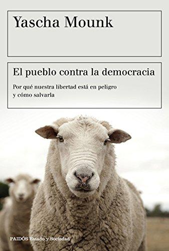El pueblo contra la democracia: Por qué nuestra libertad está en peligro y cómo salvarla (Estado y Sociedad)