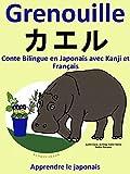 Conte Bilingue en Français et Japonais avec Kanji: Grenouille (Apprendre le japonais (avec Kanji) t. 1)...