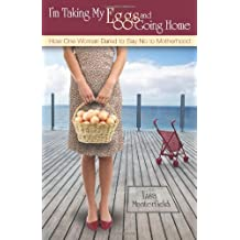 I'm Taking My Eggs and Going Home: How One Woman Dared to Say No to Motherhood