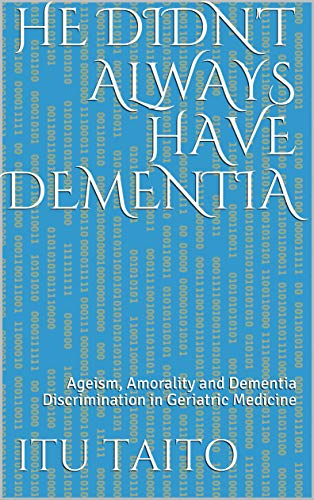He didn't always have Dementia: Ageism, Amorality and Dementia Discrimination in Geriatric Medicine (English Edition)