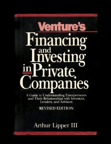 Venture's Financing and Investing in Private Companies: A Guide to Understanding Entrepreneurs and Their Relationships With Investors, Lenders, and A: ... with Investors, Lenders and Advisors