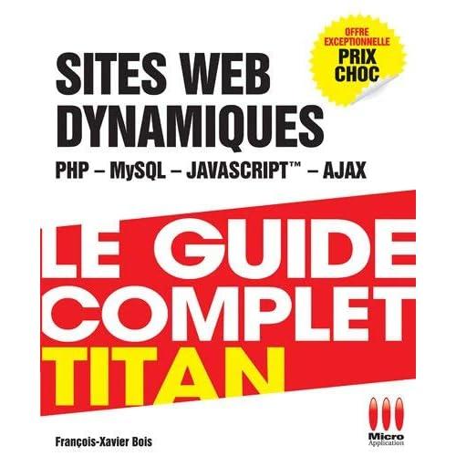 Le guide complet titan : Dévéloppez vos sites dynamiques (PHP, MySQL, Ajax, JavaScript) by François-Xavier Bois(2012-05-16)
