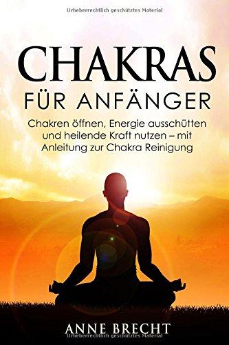Chakras für Anfänger: Chakren öffnen, Energie ausschütten und heilende Kraft nutzen - mit Anleitung zur Chakra Reinigung (Chakra Energie, Steine)
