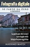 Fotografia Digitale Io parto da Zero - Il Paesaggio: La guida per chi inizia il suo viaggio nella fotografia paesaggistica