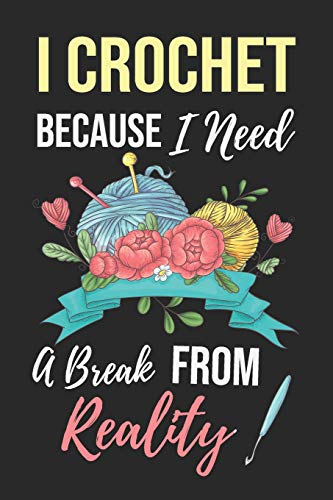 I Crochet Because I Need A Break From Reality: Funny Novelty Crochet Gift Notebook: Awesome Lined Journal For Crocheters: Beautiful Floral Yarns
