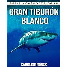 Gran Tiburón Blanco: Libro de imágenes asombrosas y datos curiosos sobre los Gran Tiburón Blanco para niños (Serie Acuérdate de mí)