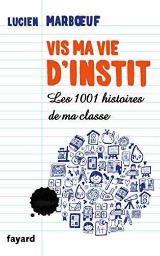 Vis ma vie d'instit': Les 1001 histoires de ma classe par Lucien Marboeuf