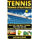 Tennis: Tennis Strategies: The Top 100 Best Things That You Can Do To Greatly Improve Your Tennis Game (The Best Strategies Exercises Nutrition & Training ... The Sport of Tennis) (English Edition)