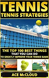 Tennis: Tennis Strategies: The Top 100 Best Things That You Can Do To Greatly Improve Your Tennis Game (Tennis Tactics, Tennis Strategy, Tennis Tips, Tennis ... Coaching, Playing  Tennis) (English Edition)