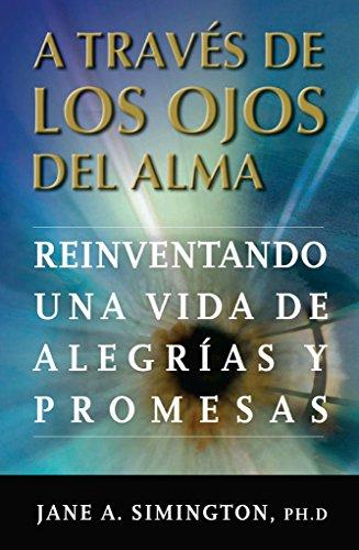 A traves de los Ojos del Alma: Reinventando una Vida de Alegrias y Promesas por Jane A Simington PH.D