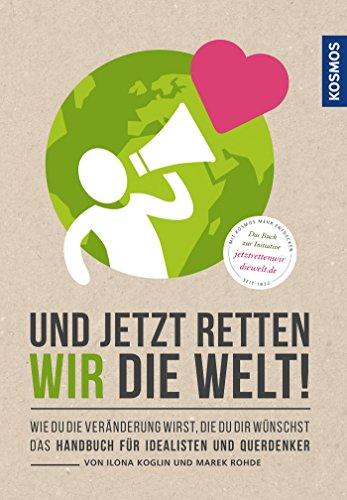 Und jetzt retten wir die Welt: Wie du die Veränderung wirst, die du dir wünschst (Treibhausgas)