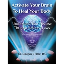 Activate Your Brain To Heal Your Body: Understand Your Disease Through Nature's Laws (English Edition)