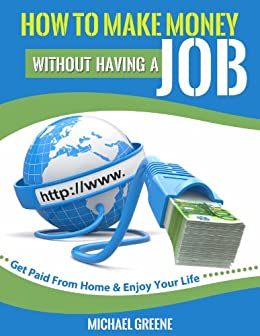 MAKE MONEY: How to Make Money Without Having a Job: Get Paid From Home & Enjoy Your Life (Investing, Day Trading, Passive Income, Day Trading Stocks) (Network ... Strategies, Money Book 1) (English Edition) von [Greene, Michael]