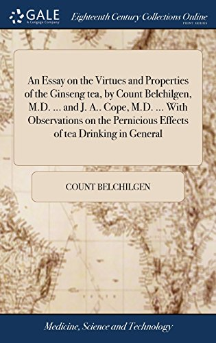 An Essay on the Virtues and Properties of the Ginseng Tea, by Count Belchilgen, M.D. ... and J. A.. Cope, M.D. ... with Observations on the Pernicious Effects of Tea Drinking in General