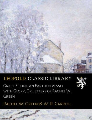 Grace Filling an Earthen Vessel with Glory; Or Letters of Rachel W. Green por Rachel W. Green
