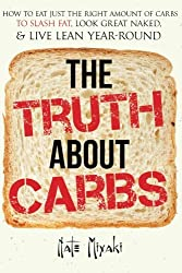 The Truth about Carbs: How to Eat Just the Right Amount of Carbs to Slash Fat, Look Great Naked, Live Lean Year-Round