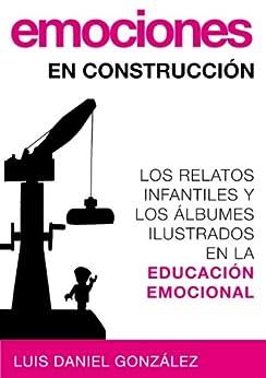 Emociones en construcción. Los relatos infantiles y los álbumes ilustrados en la educación emocional de [González, Luis Daniel]