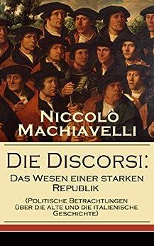 Die Discorsi: Das Wesen einer starken Republik (Politische Betrachtungen über die alte und die italienische Geschichte): Gedanken zur Politik, zum Krieg und zur politischen Führung