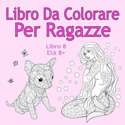 Libro Da Colorare Per Ragazze Libro 8 Età 8+: Belle immagini come animali, unicorni, fate, sirene, principesse, cavalli, gatti e cani per bambini dai 8 anni in su
