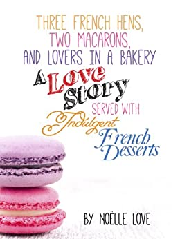 Three French Hens, Two Macarons, And Lovers In A Bakery - A Love Story Served With Indulgent French Desserts (English Edition) von [Love, Noelle, Pearl, Little]