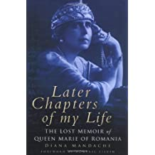By Diana Mandache Later Chapters of My Life: Lost Memoir of Queen Marie of Romania (53 illustrations, black &) [Hardcover]