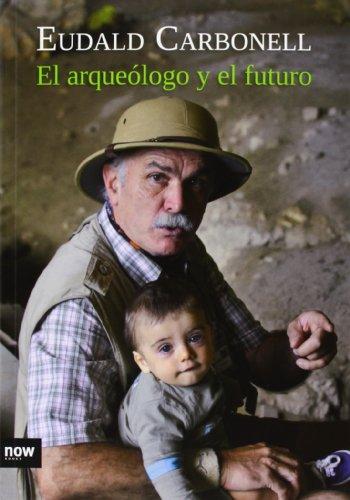 El Arqueólogo y el Futuro, Colección Ensayo (Ensayo (now Books Llibres)) por Eudald Carbonell i Roura