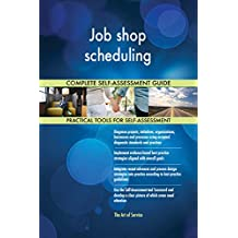 Job shop scheduling All-Inclusive Self-Assessment - More than 700 Success Criteria, Instant Visual Insights, Comprehensive Spreadsheet Dashboard, Auto-Prioritized for Quick Results