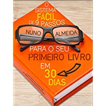 O Sistema Fácil de 9 Passos Para o Seu Primeiro Livro em 30 Dias: O Guia Completo do Iniciante Para se Tornar um Autor Conhecido em Semanas! (Portuguese Edition)