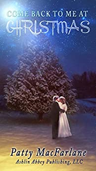 Come Back To Me At Christmas: A Love Story From the Heart by [MacFarlane, Patty]