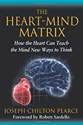 The Heart-Mind Matrix: How the Heart Can Teach the Mind New Ways to Think by Joseph Chilton Pearce (2012-08-22)